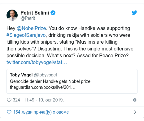 "Twitter post by @Petrit: Hey @NobelPrize. You do know Handke was supporting #SiegeofSarajevo, drinking rakija with soldiers who were killing kids with snipers, stating ""Muslims are killing themselves""? Disgusting. This is the single most offensive possible decision. What's next? Assad for Peace Prize?"