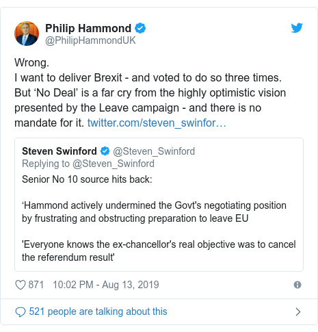 Twitter post by @PhilipHammondUK: Wrong. I want to deliver Brexit - and voted to do so three times. But 'No Deal' is a far cry from the highly optimistic vision presented by the Leave campaign - and there is no mandate for it.