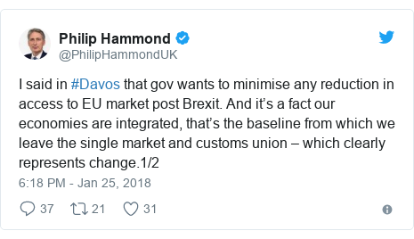 Twitter post by @PhilipHammondUK: I said in #Davos that gov wants to minimise any reduction in access to EU market post Brexit. And it's a fact our economies are integrated, that's the baseline from which we leave the single market and customs union – which clearly represents change.1/2
