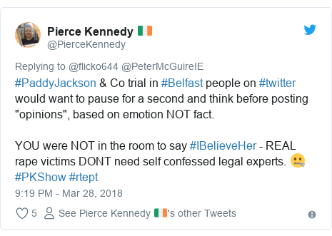 """Twitter post by @PierceKennedy: #PaddyJackson & Co trial in #Belfast people on #twitter would want to pause for a second and think before posting """"opinions"""", based on emotion NOT fact.YOU were NOT in the room to say #IBelieveHer - REAL rape victims DONT need self confessed legal experts. 🤐  #PKShow #rtept"""