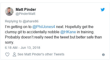 Twitter post by @PinderMatt: I'm getting on to @PhilJones4 next. Hopefully get the clumsy git to accidentally nobble @HKane in training. Probably doesn't really need the tweet but better safe than sorry.