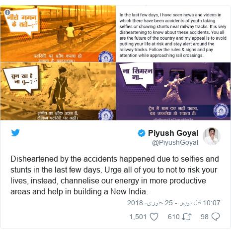 ٹوئٹر پوسٹس @PiyushGoyal کے حساب سے: Disheartened by the accidents happened due to selfies and stunts in the last few days. Urge all of you to not to risk your lives, instead, channelise our energy in more productive areas and help in building a New India.