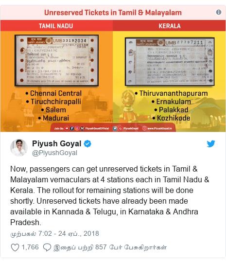 டுவிட்டர் இவரது பதிவு @PiyushGoyal: Now, passengers can get unreserved tickets in Tamil & Malayalam vernaculars at 4 stations each in Tamil Nadu & Kerala. The rollout for remaining stations will be done shortly. Unreserved tickets have already been made available in Kannada & Telugu, in Karnataka & Andhra Pradesh.