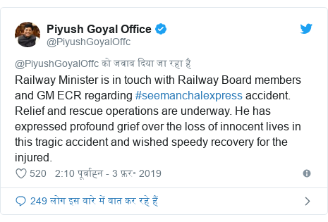 ट्विटर पोस्ट @PiyushGoyalOffc: Railway Minister is in touch with Railway Board members and GM ECR regarding #seemanchalexpress accident. Relief and rescue operations are underway. He has expressed profound grief over the loss of innocent lives in this tragic accident and wished speedy recovery for the injured.