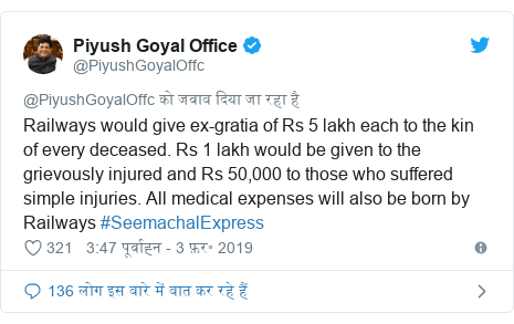 ट्विटर पोस्ट @PiyushGoyalOffc: Railways would give ex-gratia of Rs 5 lakh each to the kin of every deceased. Rs 1 lakh would be given to the grievously injured and Rs 50,000 to those who suffered simple injuries. All medical expenses will also be born by Railways #SeemachalExpress
