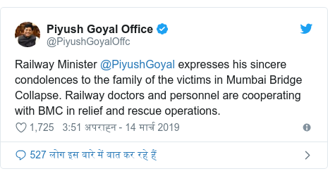 ट्विटर पोस्ट @PiyushGoyalOffc: Railway Minister @PiyushGoyal expresses his sincere condolences to the family of the victims in Mumbai Bridge Collapse. Railway doctors and personnel are cooperating with BMC in relief and rescue operations.