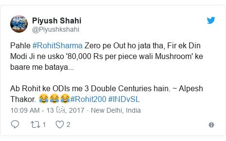 Twitter post by @Piyushkshahi: Pahle #RohitSharma Zero pe Out ho jata tha, Fir ek Din Modi Ji ne usko '80,000 Rs per piece wali Mushroom' ke baare me bataya...Ab Rohit ke ODIs me 3 Double Centuries hain. ~ Alpesh Thakor. 😂😂😂#Rohit200 #INDvSL