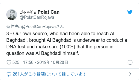 Twitter post by @PolatCanRojava: 3 - Our own source, who had been able to reach Al Baghdadi, brought Al Baghdadi's underwear to conduct a DNA test and make sure (100%) that the person in question was Al Baghdadi himself.