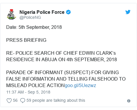 Twitter post by @PoliceNG: Date  5th September, 2018PRESS BRIEFINGRE- POLICE SEARCH OF CHIEF EDWIN CLARK's RESIDENCE IN ABUJA ON 4th SEPTEMBER, 2018PARADE OF INFORMANT (SUSPECT) FOR GIVING FALSE INFORMATION AND TELLING FALSEHOOD TO MISLEAD POLICE ACTION