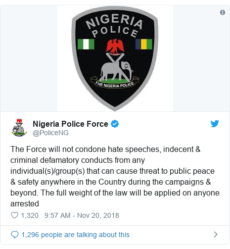 Twitter post by @PoliceNG: The Force will not condone hate speeches, indecent & criminal defamatory conducts from any individual(s)/group(s) that can cause threat to public peace & safety anywhere in the Country during the campaigns & beyond. The full weight of the law will be applied on anyone arrested