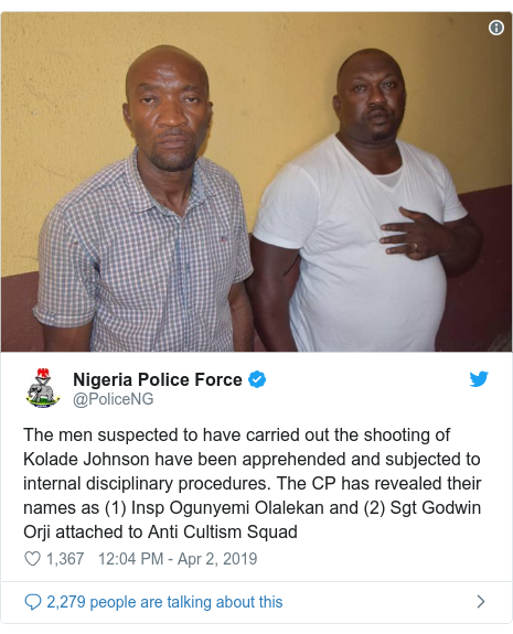 Twitter post by @PoliceNG: The men suspected to have carried out the shooting of Kolade Johnson have been apprehended and subjected to internal disciplinary procedures. The CP has revealed their names as (1) Insp Ogunyemi Olalekan and (2) Sgt Godwin Orji attached to Anti Cultism Squad