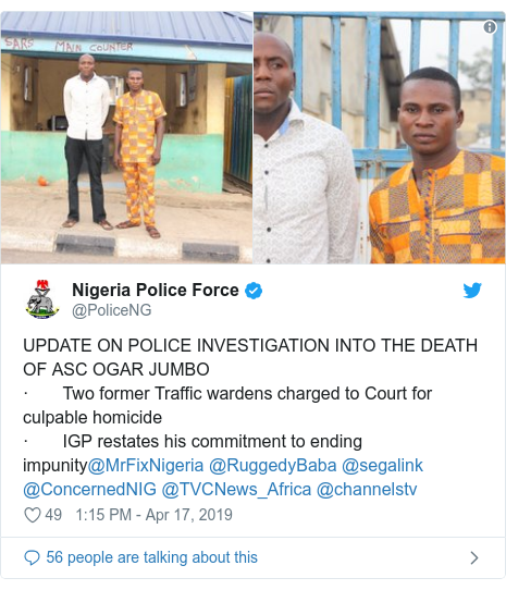 Twitter post by @PoliceNG: UPDATE ON POLICE INVESTIGATION INTO THE DEATH OF ASC OGAR JUMBO·       Two former Traffic wardens charged to Court for culpable homicide·       IGP restates his commitment to ending impunity@MrFixNigeria @RuggedyBaba @segalink @ConcernedNIG @TVCNews_Africa @channelstv