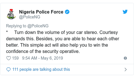 Twitter wallafa daga @PoliceNG: *     Turn down the volume of your car stereo. Courtesy demands this. Besides, you are able to hear each other better. This simple act will also help you to win the confidence of the security operative.