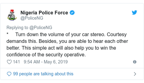 Twitter post by @PoliceNG: *     Turn down the volume of your car stereo. Courtesy demands this. Besides, you are able to hear each other better. This simple act will also help you to win the confidence of the security operative.