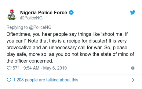 """Twitter post by @PoliceNG: Oftentimes, you hear people say things like 'shoot me, if you can!"""" Note that this is a recipe for disaster! It is very provocative and an unnecessary call for war. So, please play safe, more so, as you do not know the state of mind of the officer concerned."""