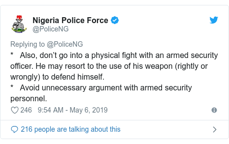 Twitter post by @PoliceNG: *   Also, don't go into a physical fight with an armed security officer. He may resort to the use of his weapon (rightly or wrongly) to defend himself.*   Avoid unnecessary argument with armed security personnel.