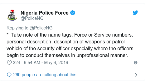 Twitter wallafa daga @PoliceNG: *  Take note of the name tags, Force or Service numbers, personal description, description of weapons or patrol vehicle of the security officer especially where the officers begin to conduct themselves in unprofessional manner.