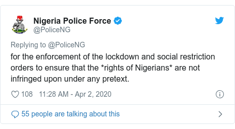 Twitter post by @PoliceNG: for the enforcement of the lockdown and social restriction orders to ensure that the *rights of Nigerians* are not infringed upon under any pretext.