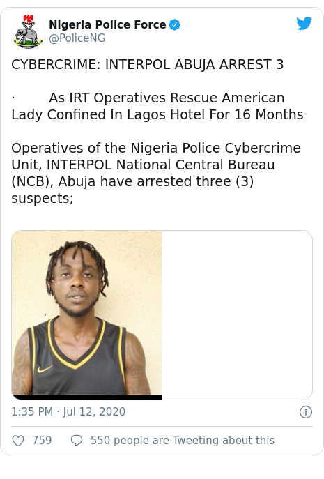 Twitter post by @PoliceNG: CYBERCRIME  INTERPOL ABUJA ARREST 3·        As IRT Operatives Rescue American Lady Confined In Lagos Hotel For 16 MonthsOperatives of the Nigeria Police Cybercrime Unit, INTERPOL National Central Bureau (NCB), Abuja have arrested three (3) suspects; ­