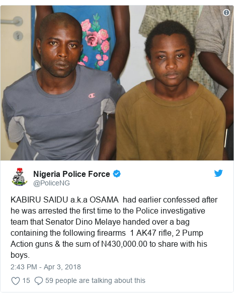 Twitter post by @PoliceNG: KABIRU SAIDU a.k.a OSAMA  had earlier confessed after he was arrested the first time to the Police investigative team that Senator Dino Melaye handed over a bag containing the following firearms  1 AK47 rifle, 2 Pump Action guns & the sum of N430,000.00 to share with his boys.