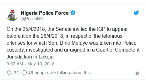 Twitter post by @PoliceNG: On the 25/4/2018, the Senate invited the IGP to appear before it on the 26/4/2018, in respect of the felonious offenses for which Sen. Dino Melaye was taken into Police custody, investigated and arraigned in a Court of Competent Jurisdiction in Lokoja