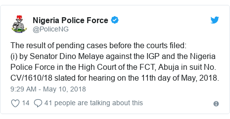 Twitter post by @PoliceNG: The result of pending cases before the courts filed  (i) by Senator Dino Melaye against the IGP and the Nigeria Police Force in the High Court of the FCT, Abuja in suit No. CV/1610/18 slated for hearing on the 11th day of May, 2018.