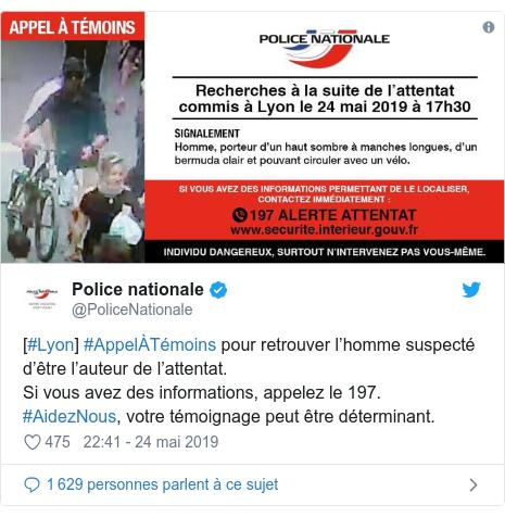 Twitter post by @PoliceNationale: [#Lyon] #AppelÀTémoins pour retrouver l'homme suspecté d'être l'auteur de l'attentat. Si vous avez des informations, appelez le 197. #AidezNous, votre témoignage peut être déterminant.