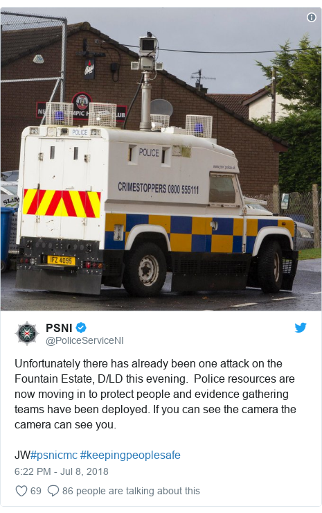 Twitter post by @PoliceServiceNI: Unfortunately there has already been one attack on the Fountain Estate, D/LD this evening.  Police resources are now moving in to protect people and evidence gathering teams have been deployed. If you can see the camera the camera can see you.JW#psnicmc #keepingpeoplesafe