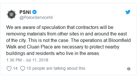 Twitter post by @PoliceServiceNI: We are aware of speculation that contractors will be removing materials from other sites in and around the east of the city. This is not the case. The operations at Bloomfield Walk and Cluan Place are necessary to protect nearby buildings and residents who live in the areas.