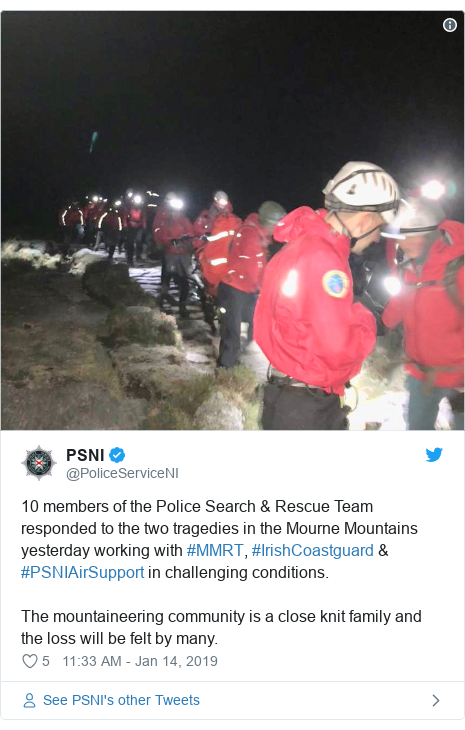 Twitter post by @PoliceServiceNI: 10 members of the Police Search & Rescue Team responded to the two tragedies in the Mourne Mountains yesterday working with #MMRT, #IrishCoastguard & #PSNIAirSupport in challenging conditions.The mountaineering community is a close knit family and the loss will be felt by many.