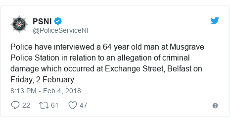 Twitter post by @PoliceServiceNI: Police have interviewed a 64 year old man at Musgrave Police Station in relation to an allegation of criminal damage which occurred at Exchange Street, Belfast on Friday, 2 February.