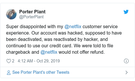 Twitter post by @PorterPlant: Super disappointed with my @netflix customer service experience. Our account was hacked, supposed to have been deactivated, was reactivated by hacker, and continued to use our credit card. We were told to file chargeback and @netflix would not offer refund.