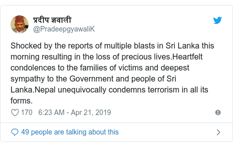 Twitter post by @PradeepgyawaliK: Shocked by the reports of multiple blasts in Sri Lanka this morning resulting in the loss of precious lives.Heartfelt condolences to the families of victims and deepest sympathy to the Government and people of Sri Lanka.Nepal unequivocally condemns terrorism in all its forms.