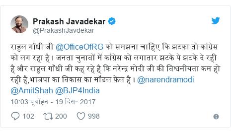 ट्विटर पोस्ट @PrakashJavdekar: राहुल गाँधी जी @OfficeOfRG  को समझना चाहिए कि झटका तो कांग्रेस को लग रहा है । जनता चुनावों में कांग्रेस को लगातार झटके पे झटके दे रही है और राहुल गाँधी जी कह रहे है कि नरेन्द्र मोदी जी की विश्वनीयता कम हो रही है,भाजपा का विकास का मॉडल फेल है । @narendramodi @AmitShah @BJP4India
