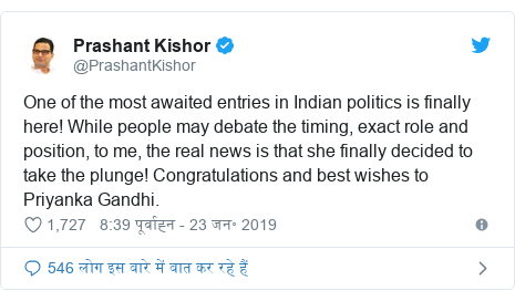 ट्विटर पोस्ट @PrashantKishor: One of the most awaited entries in Indian politics is finally here! While people may debate the timing, exact role and position, to me, the real news is that she finally decided to take the plunge! Congratulations and best wishes to Priyanka Gandhi.