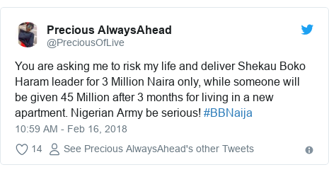 Twitter post by @PreciousOfLive: You are asking me to risk my life and deliver Shekau Boko Haram leader for 3 Million Naira only, while someone will be given 45 Million after 3 months for living in a new apartment. Nigerian Army be serious! #BBNaija