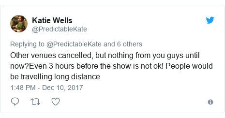 Twitter post by @PredictableKate: Other venues cancelled, but nothing from you guys until now?Even 3 hours before the show is not ok! People would be travelling long distance