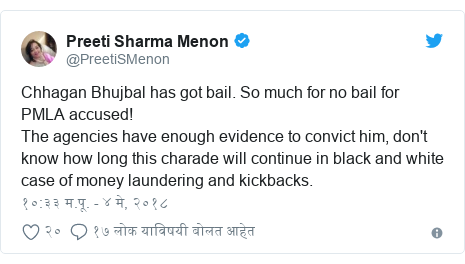 Twitter post by @PreetiSMenon: Chhagan Bhujbal has got bail. So much for no bail for PMLA accused! The agencies have enough evidence to convict him, don't know how long this charade will continue in black and white case of money laundering and kickbacks.