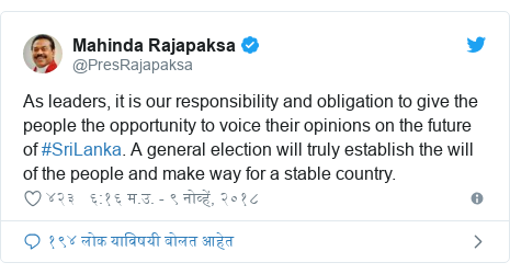 Twitter post by @PresRajapaksa: As leaders, it is our responsibility and obligation to give the people the opportunity to voice their opinions on the future of #SriLanka. A general election will truly establish the will of the people and make way for a stable country.