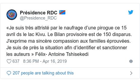 Ujumbe wa Twitter wa @Presidence_RDC: «Je suis très attristé par le naufrage d'une pirogue ce 15 avril ds le lac Kivu. Le Bilan provisoire est de 150 disparus. J'exprime ma sincère compassion aux familles éprouvées. Je suis de près la situation afin d'identifier et sanctionner les auteurs» Félix- Antoine Tshisekedi