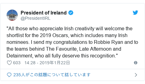 "Twitter post by @PresidentIRL: ""All those who appreciate Irish creativity will welcome the shortlist for the 2019 Oscars, which includes many Irish nominees. I send my congratulations to Robbie Ryan and to the teams behind The Favourite, Late Afternoon and Detainment, who all fully deserve this recognition."""