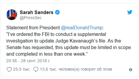 """Twitter пост, автор: @PressSec: Statement from President @realDonaldTrump """"I've ordered the FBI to conduct a supplemental investigation to update Judge Kavanaugh's file. As the Senate has requested, this update must be limited in scope and completed in less than one week."""""""