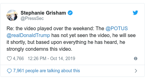 Twitter post by @PressSec: Re  the video played over the weekend  The @POTUS @realDonaldTrump has not yet seen the video, he will see it shortly, but based upon everything he has heard, he strongly condemns this video.