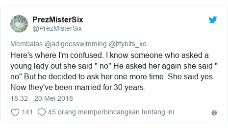 """Twitter pesan oleh @PrezMisterSix: Here's where I'm confused. I know someone who asked a young lady out she said """" no"""" He asked her again she said """" no"""" But he decided to ask her one more time. She said yes. Now they've been married for 30 years."""