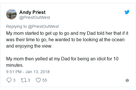 Twitter post by @PriestOutWest: My mom started to get up to go and my Dad told her that if it was their time to go, he wanted to be looking at the ocean and enjoying the view. My mom then yelled at my Dad for being an idiot for 10 minutes.