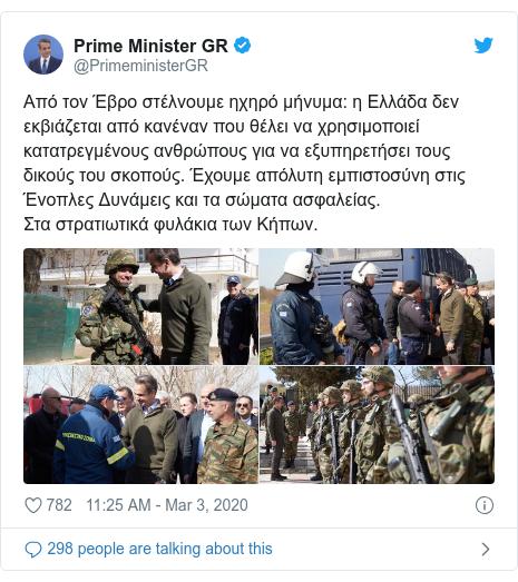Twitter post by @PrimeministerGR: Από τον Έβρο στέλνουμε ηχηρό μήνυμα  η Ελλάδα δεν εκβιάζεται από κανέναν που θέλει να χρησιμοποιεί κατατρεγμένους ανθρώπους για να εξυπηρετήσει τους δικούς του σκοπούς. Έχουμε απόλυτη εμπιστοσύνη στις Ένοπλες Δυνάμεις και τα σώματα ασφαλείας. Στα στρατιωτικά φυλάκια των Κήπων.
