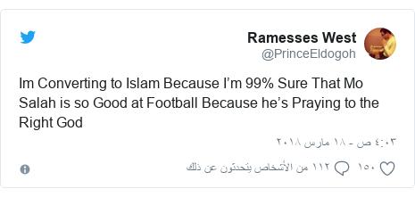 تويتر رسالة بعث بها @PrinceEldogoh: Im Converting to Islam Because I'm 99% Sure That Mo Salah is so Good at Football Because he's Praying to the Right God