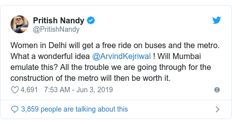 Twitter post by @PritishNandy: Women in Delhi will get a free ride on buses and the metro. What a wonderful idea @ArvindKejriwal ! Will Mumbai emulate this? All the trouble we are going through for the construction of the metro will then be worth it.