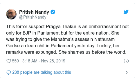Twitter post by @PritishNandy: This terror suspect Pragya Thakur is an embarrassment not only for BJP in Parliament but for the entire nation. She was trying to give the Mahatma's assassin Nathuram Godse a clean chit in Parliament yesterday. Luckily, her remarks were expunged. She shames us before the world.