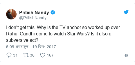 ट्विटर पोस्ट @PritishNandy: I don't get this. Why is the TV anchor so worked up over Rahul Gandhi going to watch Star Wars? Is it also a subversive act?